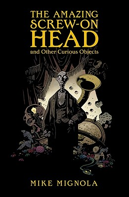 The Amazing Screw-on Head and Other Curious Objects By Mignola, Mike/ Mignola, Mike (ART)/ Stewart, Dave (ART)